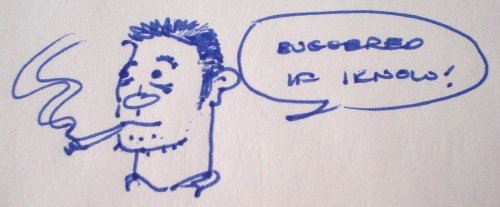 Drawing shows spiky-haired man smoking a cigarette and the word balloon 'Buggered if I know!'