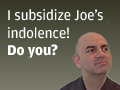 I subsidize Joe's indolence! Do you?