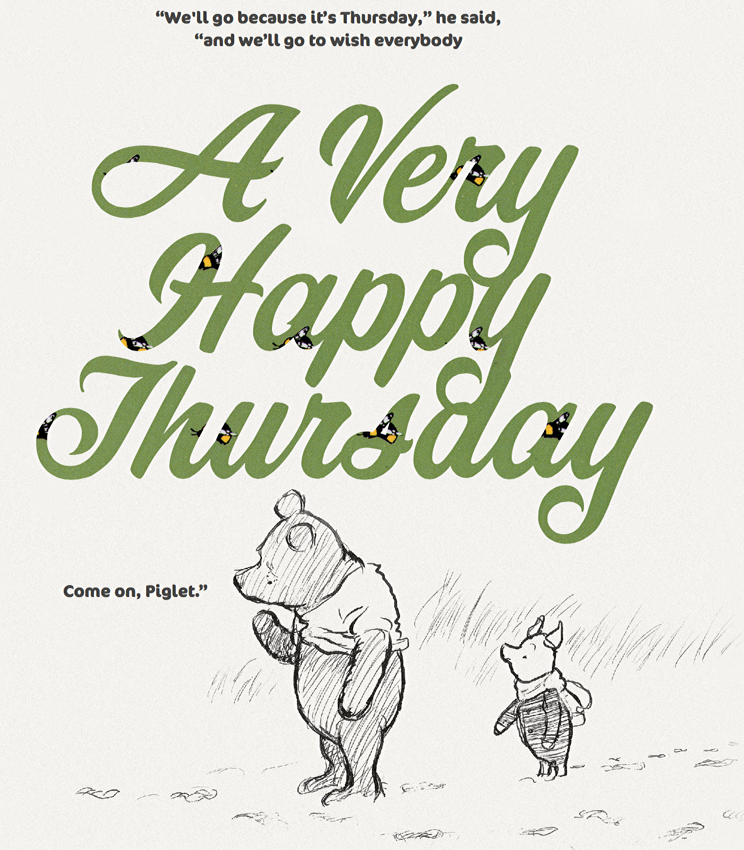 "Pooh and Piglet: ""We'll go because it's Thursday,"" he said, ""and we'll go to wish everybody a very happy Thursday"""