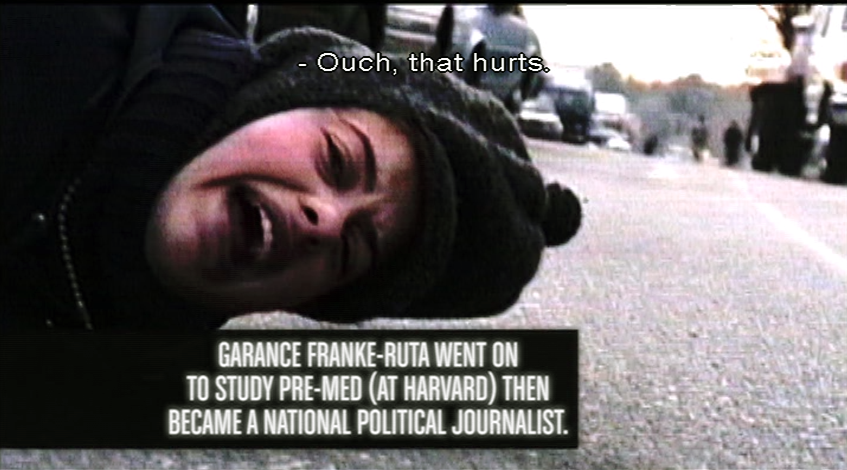In end credits: GARANCE FRANKE-RUTA went on to study pre-med (at Harvard), then became a national political journalist. She's tossed to the ground by a cop: Ouch, that hurts