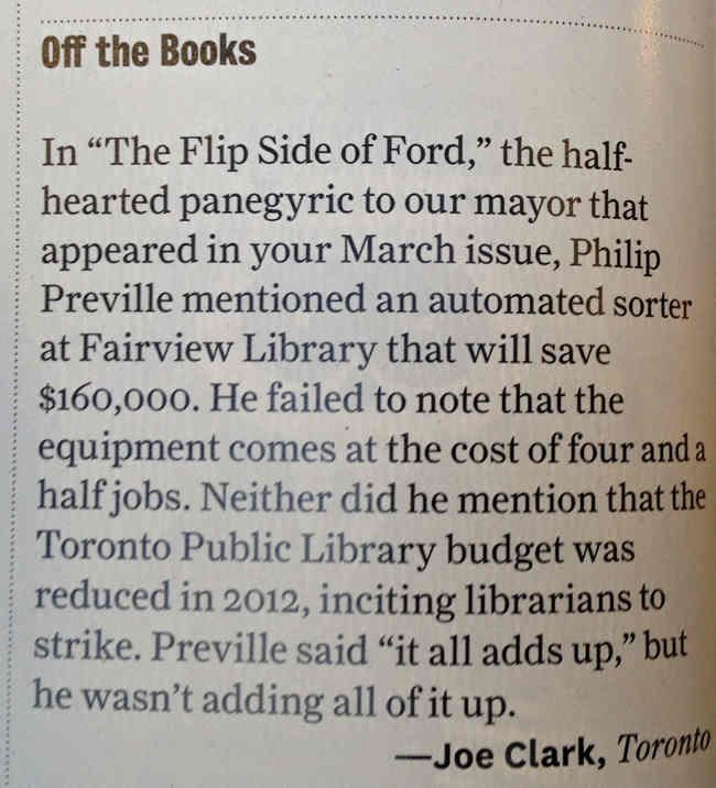 "In ""The Flip Side of Ford,"" the half-hearted panegyric to our mayor that appeared in our March issue, Philip Preville mentioned an automated sorter at Fairview Library that will save $160,000. He failed to note that the equipment comes at a cost of four and a half jobs. Neither did he mention that the Toronto Public Library budget was reduced in 2012, inciting librarians to strike. Preville said ""it all adds up,"" but he wasn't adding all of it up"