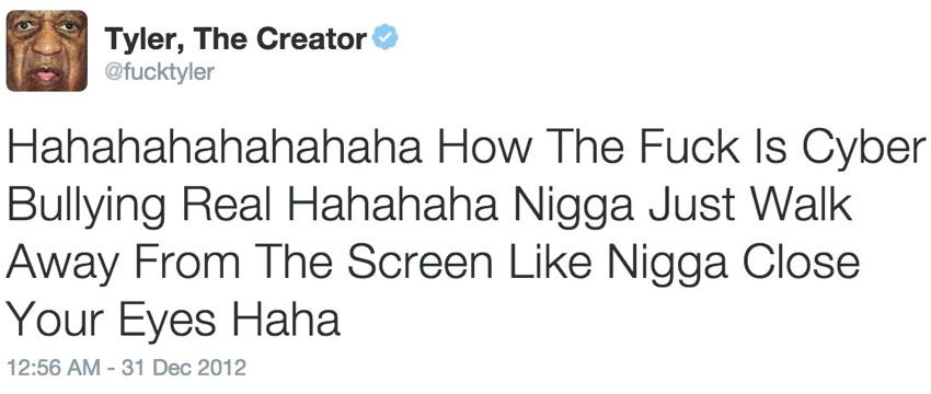 Tyler the Creator: Hahahahahahahaha How The Fuck Is Cyber Bullying Real Hahahaha Nigga Just Walk Away From The Screen Like Nigga Close Your Eyes Haha